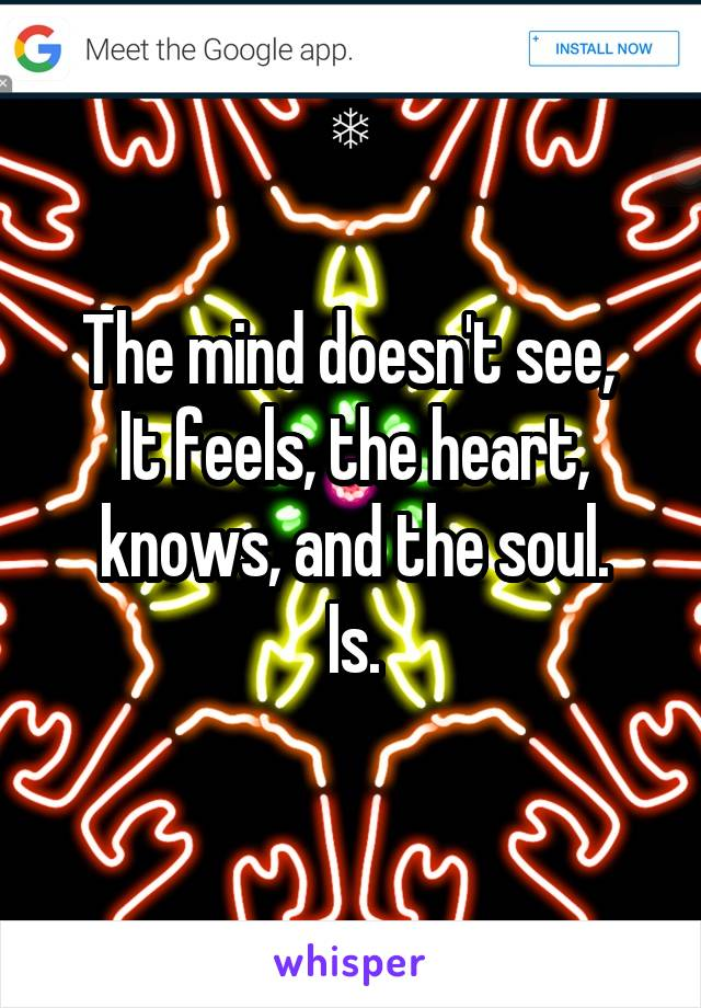 The mind doesn't see,  It feels, the heart, knows, and the soul. Is.