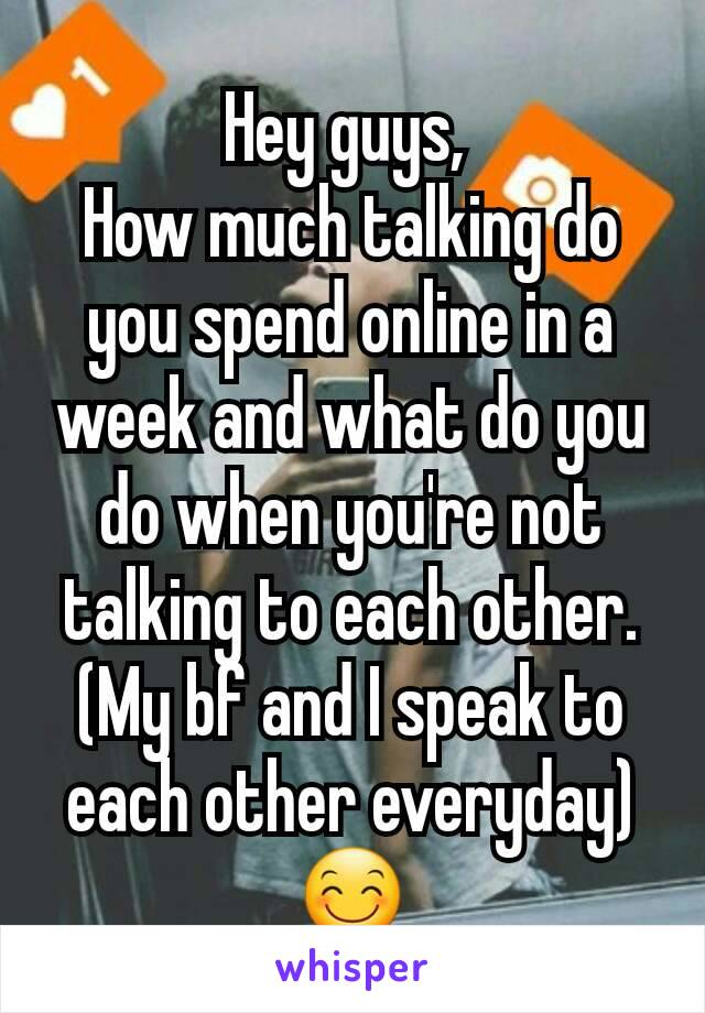 Hey guys,  How much talking do you spend online in a week and what do you do when you're not talking to each other. (My bf and I speak to each other everyday) 😊