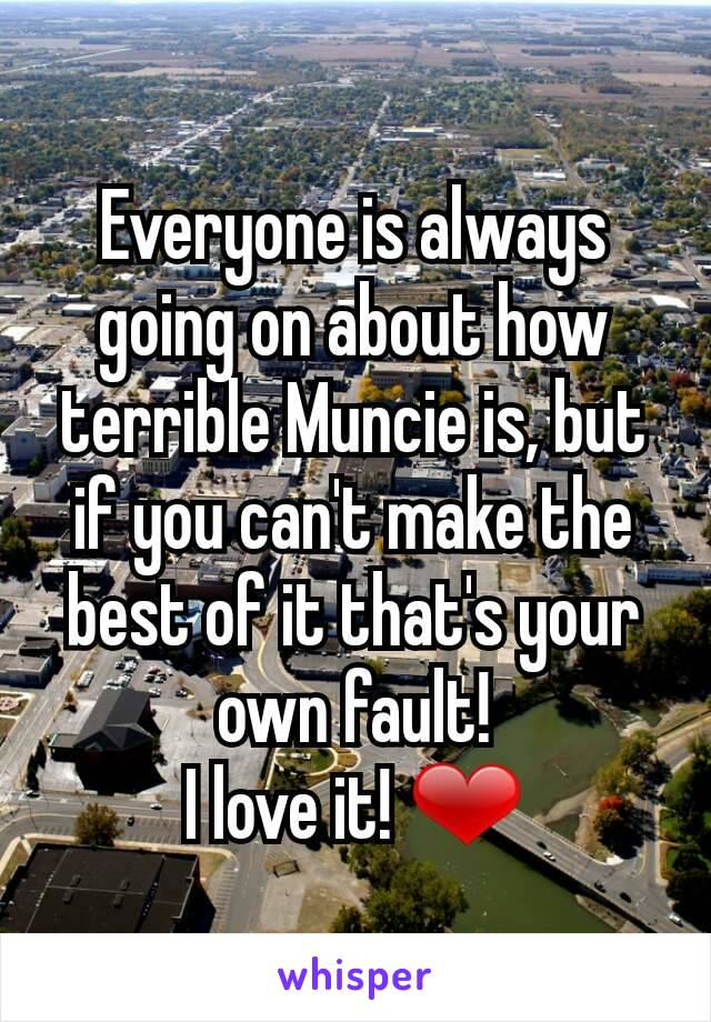 Everyone is always going on about how terrible Muncie is, but if you can't make the best of it that's your own fault! I love it! ❤