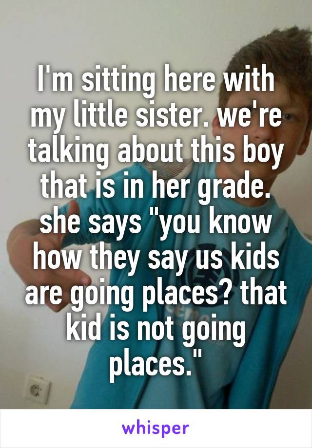 """I'm sitting here with my little sister. we're talking about this boy that is in her grade. she says """"you know how they say us kids are going places? that kid is not going places."""""""