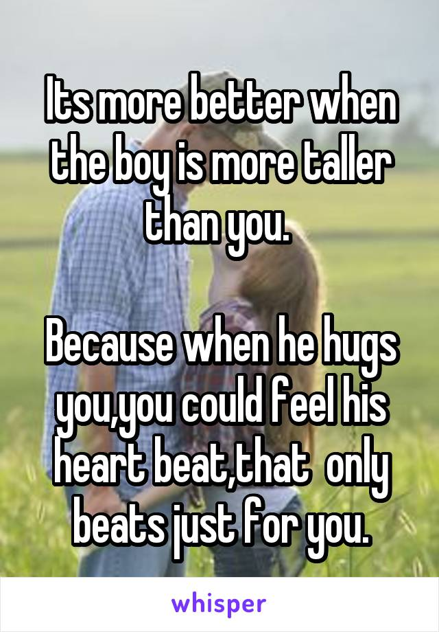 Its more better when the boy is more taller than you.   Because when he hugs you,you could feel his heart beat,that  only beats just for you.