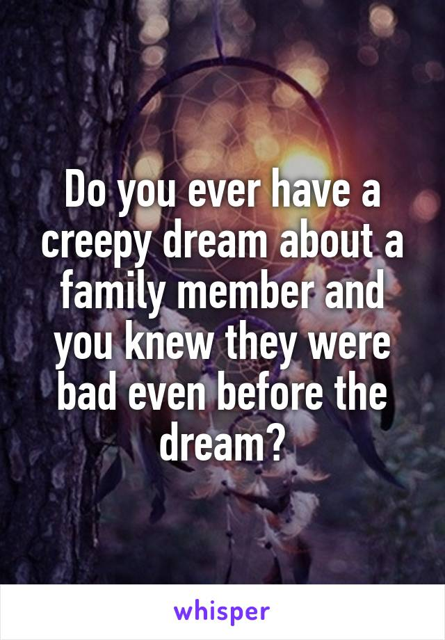 Do you ever have a creepy dream about a family member and you knew they were bad even before the dream?