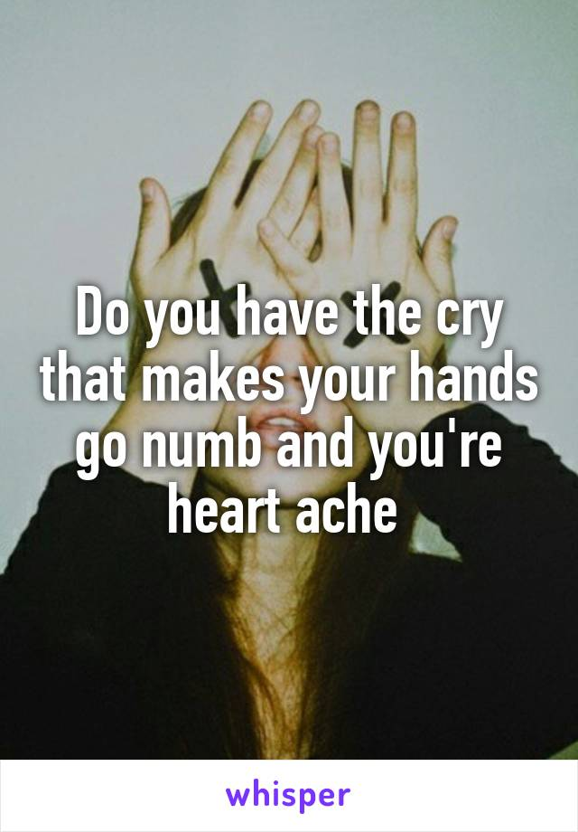Do you have the cry that makes your hands go numb and you're heart ache