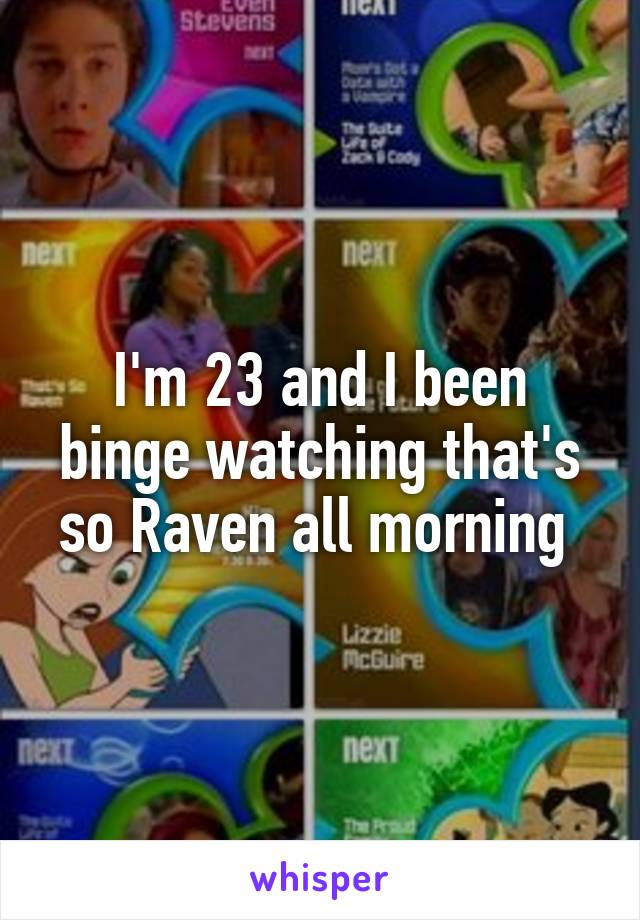 I'm 23 and I been binge watching that's so Raven all morning