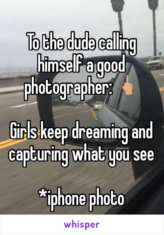 To the dude calling himself a good photographer: 🖕🏼  Girls keep dreaming and capturing what you see   *iphone photo