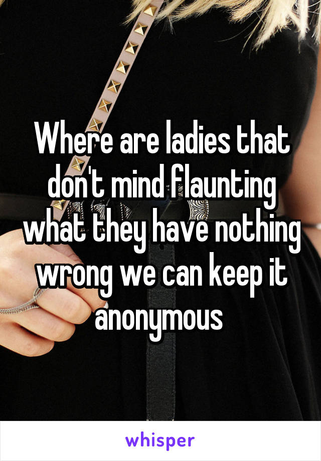 Where are ladies that don't mind flaunting what they have nothing wrong we can keep it anonymous