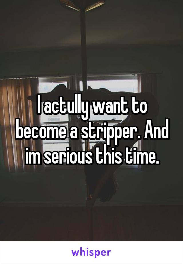 I actully want to become a stripper. And im serious this time.