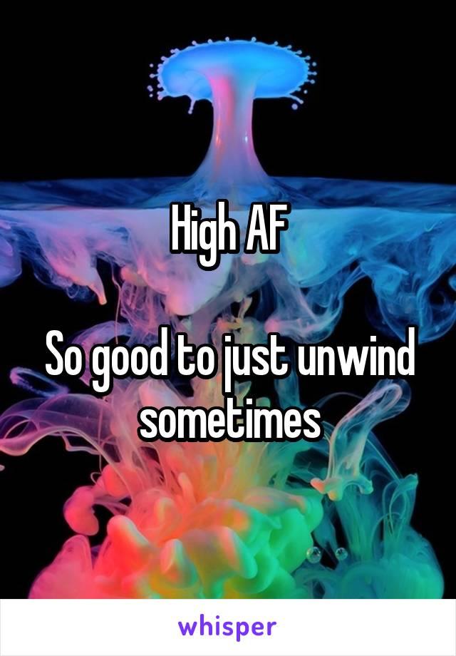 High AF  So good to just unwind sometimes