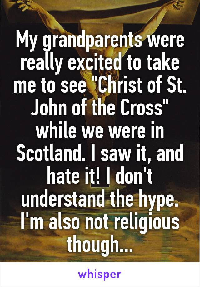 """My grandparents were really excited to take me to see """"Christ of St. John of the Cross"""" while we were in Scotland. I saw it, and hate it! I don't understand the hype. I'm also not religious though..."""