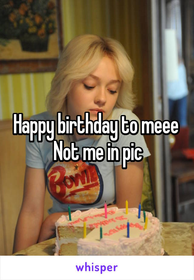 Happy birthday to meee  Not me in pic