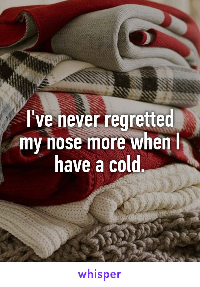 I've never regretted my nose more when I have a cold.