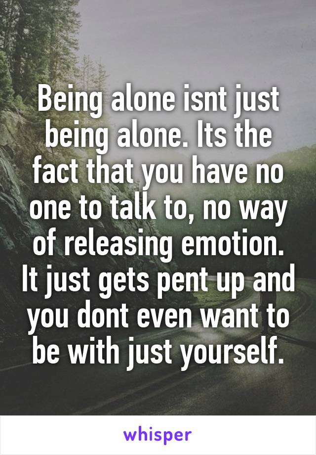 Being alone isnt just being alone. Its the fact that you have no one to talk to, no way of releasing emotion. It just gets pent up and you dont even want to be with just yourself.