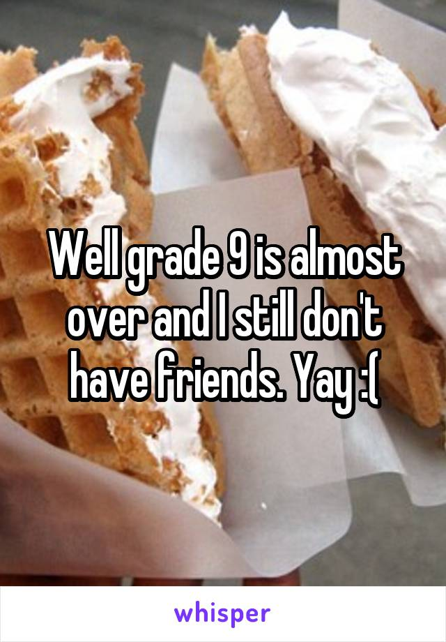Well grade 9 is almost over and I still don't have friends. Yay :(