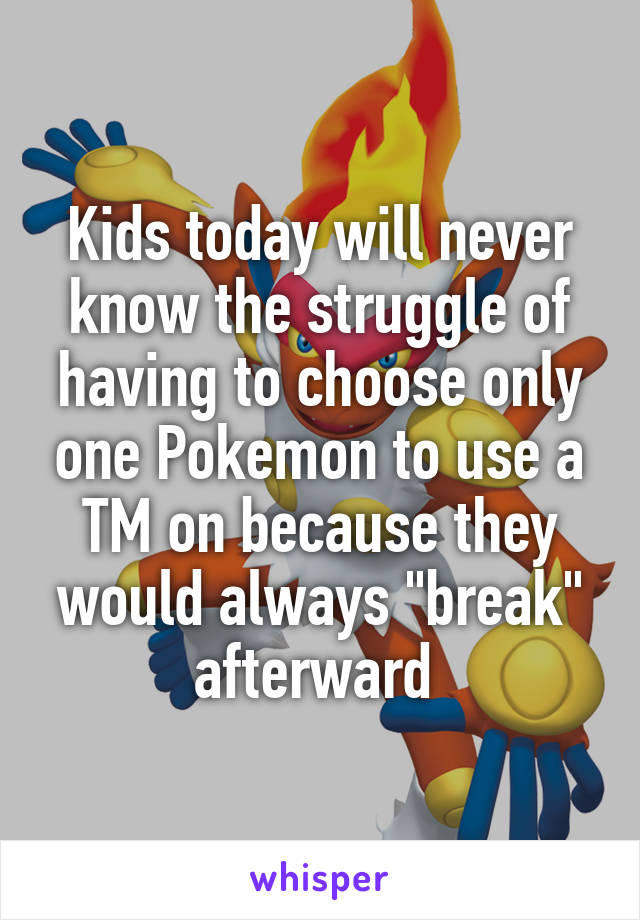 """Kids today will never know the struggle of having to choose only one Pokemon to use a TM on because they would always """"break"""" afterward"""
