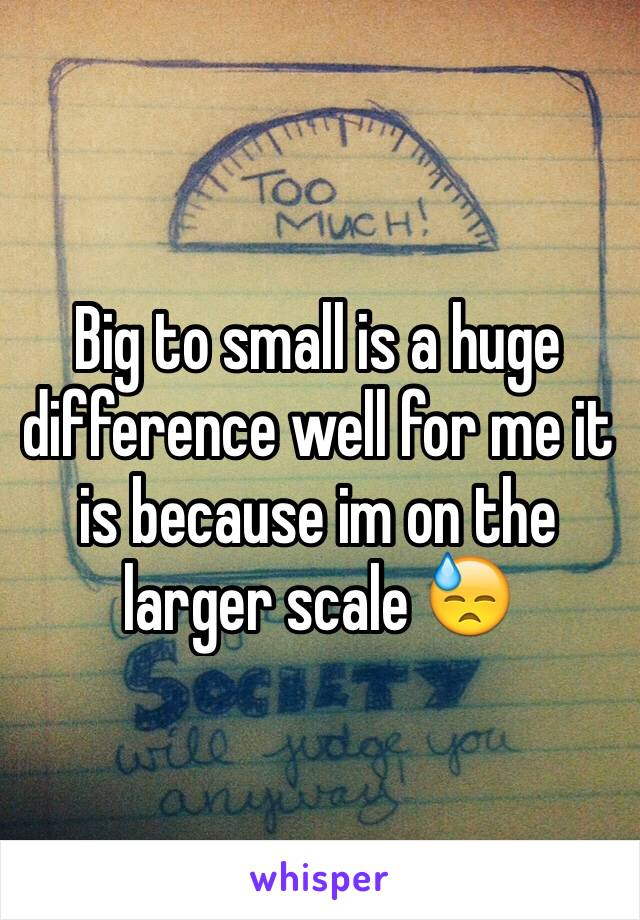 Big to small is a huge difference well for me it is because im on the larger scale 😓