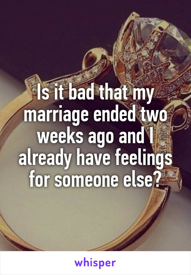 Is it bad that my marriage ended two weeks ago and I already have feelings for someone else?
