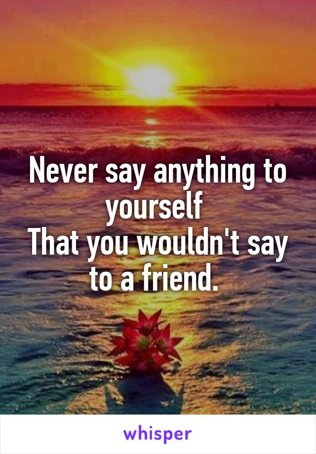 Never say anything to yourself  That you wouldn't say to a friend.