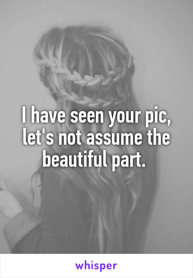 I have seen your pic, let's not assume the beautiful part.