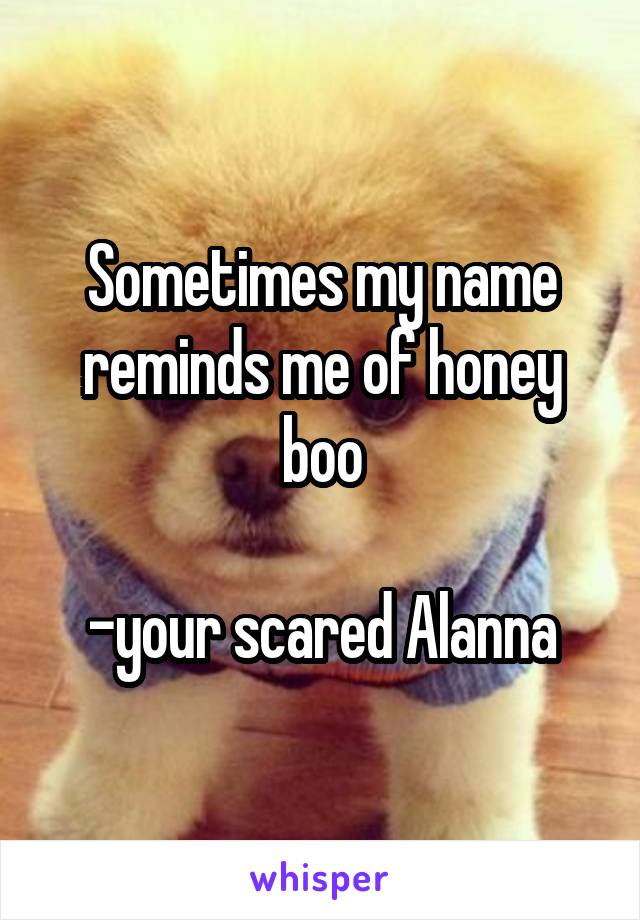 Sometimes my name reminds me of honey boo  -your scared Alanna