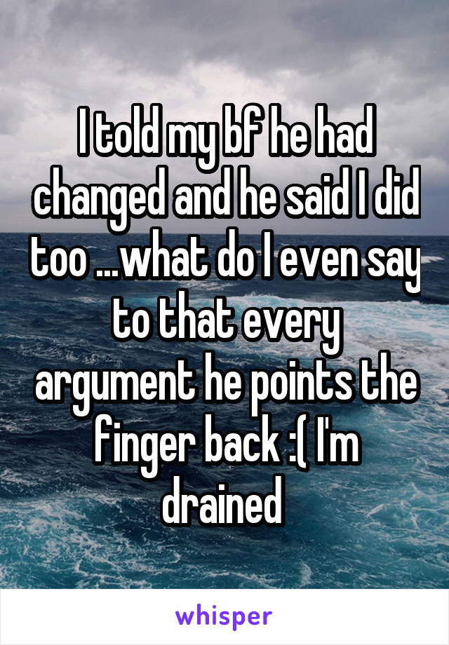 I told my bf he had changed and he said I did too ...what do I even say to that every argument he points the finger back :( I'm drained