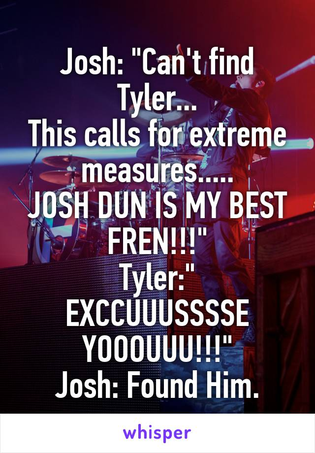 """Josh: """"Can't find Tyler... This calls for extreme measures..... JOSH DUN IS MY BEST FREN!!!"""" Tyler:"""" EXCCUUUSSSSE YOOOUUU!!!"""" Josh: Found Him."""