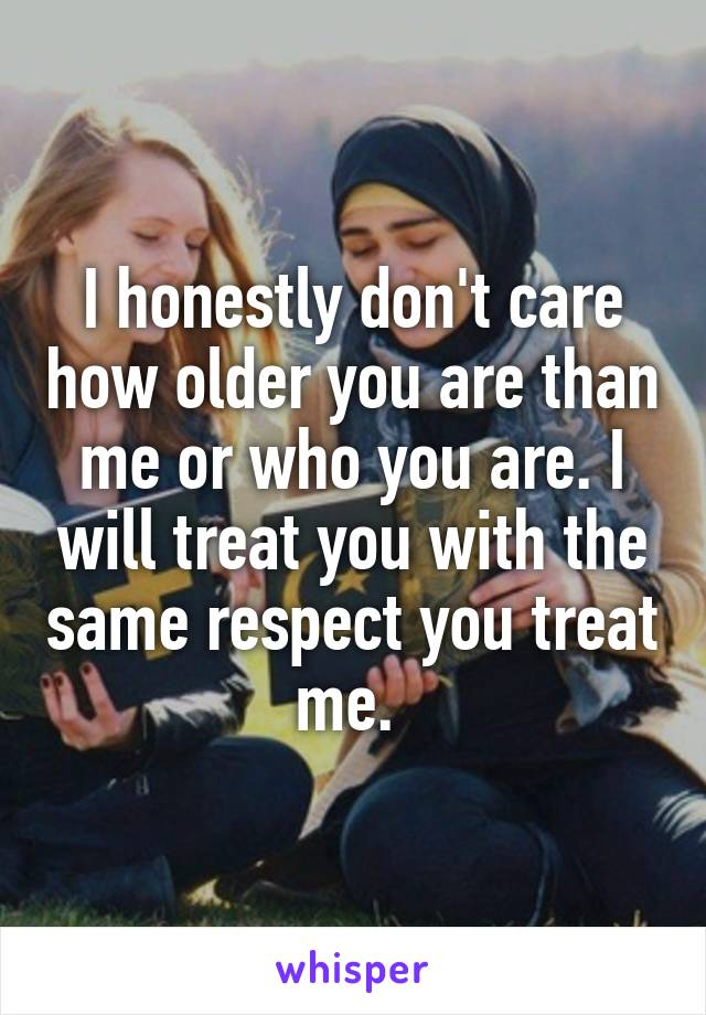 I honestly don't care how older you are than me or who you are. I will treat you with the same respect you treat me.