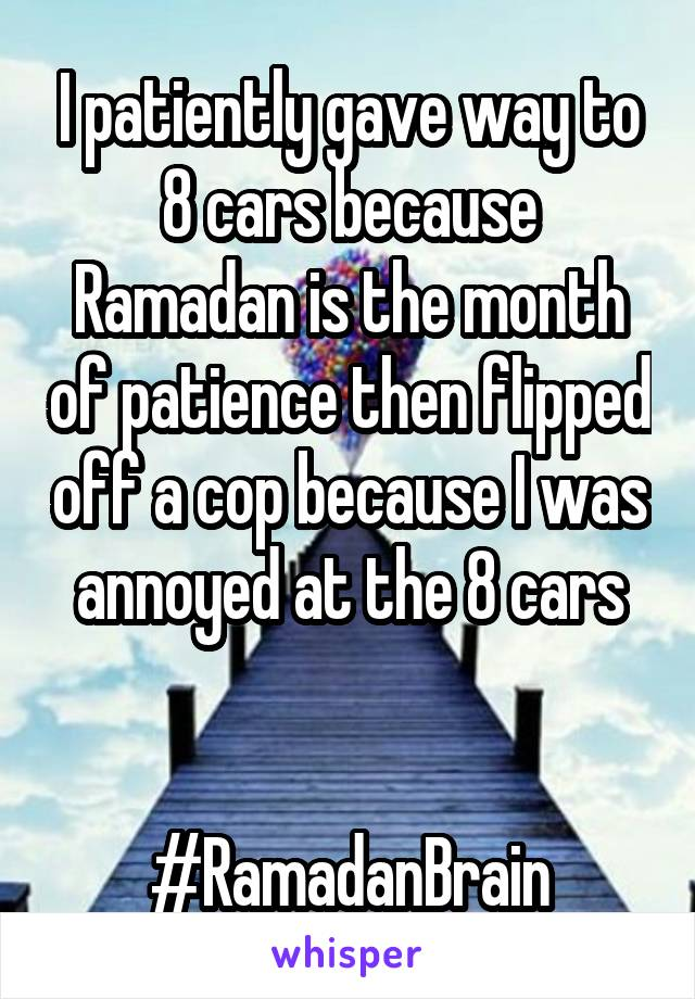 I patiently gave way to 8 cars because Ramadan is the month of patience then flipped off a cop because I was annoyed at the 8 cars   #RamadanBrain
