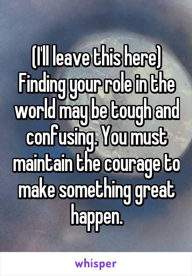 (I'll leave this here) Finding your role in the world may be tough and confusing. You must maintain the courage to make something great happen.