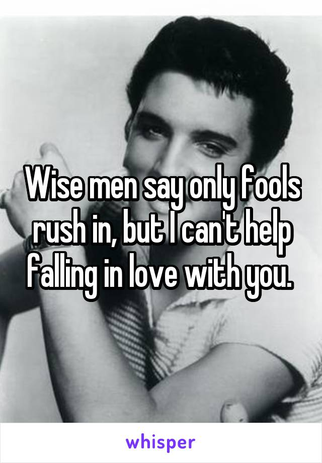 Wise men say only fools rush in, but I can't help falling in love with you.