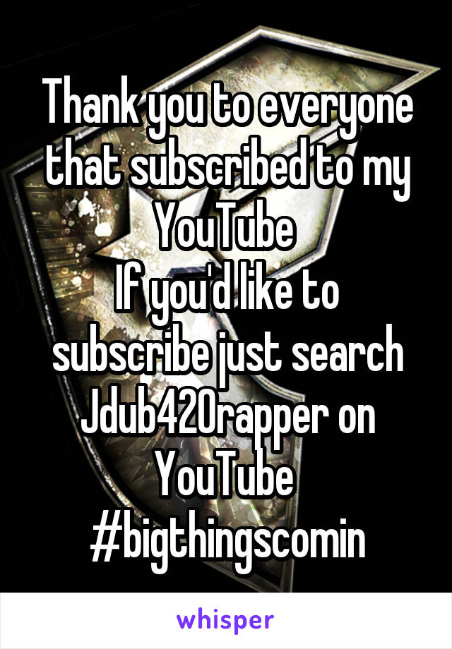 Thank you to everyone that subscribed to my YouTube  If you'd like to subscribe just search Jdub420rapper on YouTube  #bigthingscomin