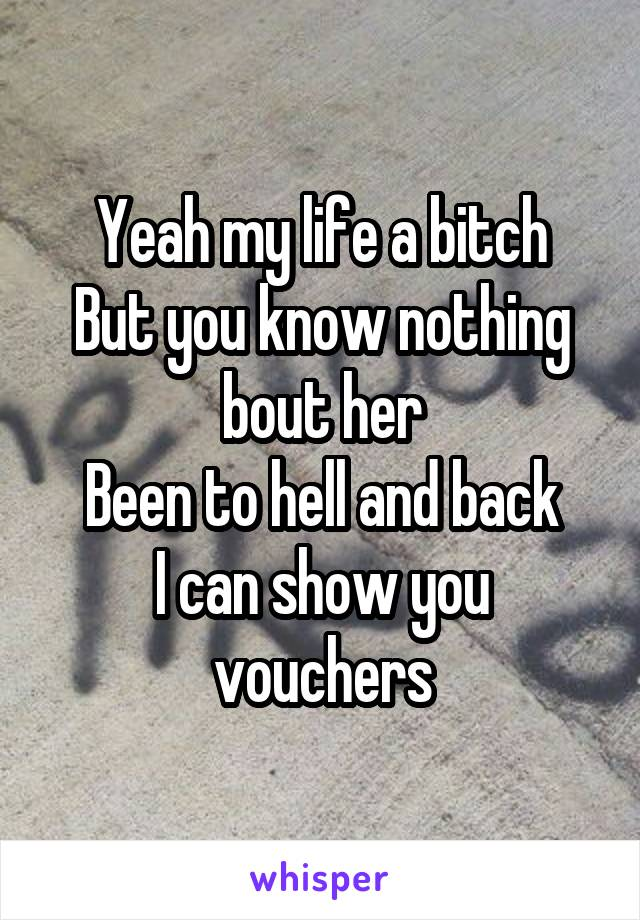 Yeah my life a bitch But you know nothing bout her Been to hell and back I can show you vouchers