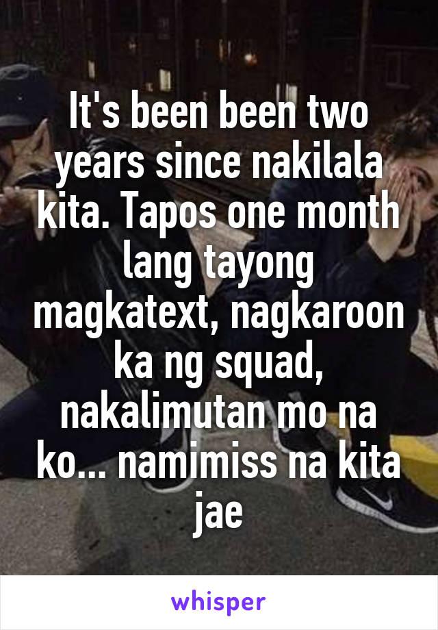 It's been been two years since nakilala kita. Tapos one month lang tayong magkatext, nagkaroon ka ng squad, nakalimutan mo na ko... namimiss na kita jae
