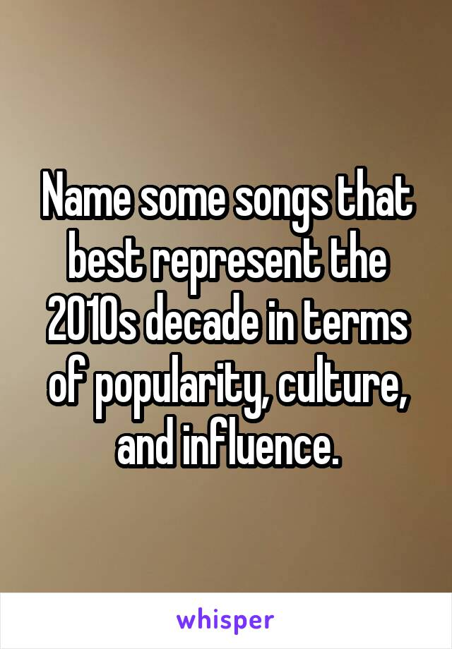 Name some songs that best represent the 2010s decade in terms of popularity, culture, and influence.
