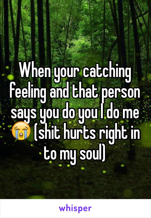 When your catching feeling and that person says you do you I do me 😭 (shit hurts right in to my soul)