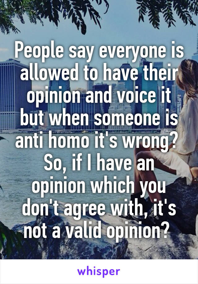 People say everyone is allowed to have their opinion and voice it but when someone is anti homo it's wrong?  So, if I have an opinion which you don't agree with, it's not a valid opinion?