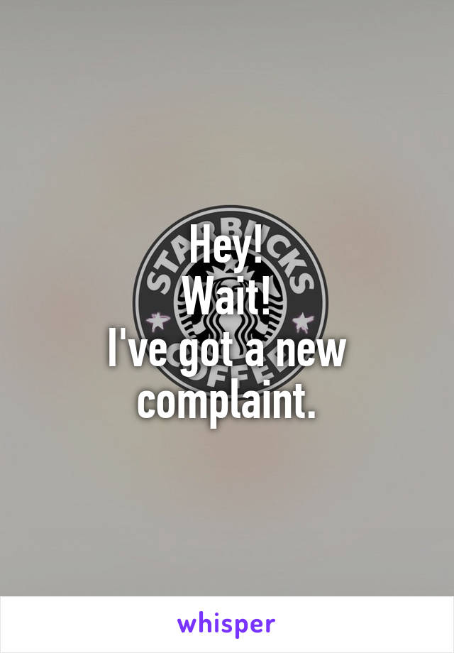 Hey! Wait! I've got a new complaint.