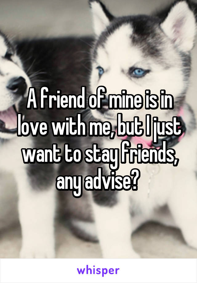 A friend of mine is in love with me, but I just want to stay friends, any advise?
