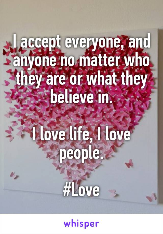 I accept everyone, and anyone no matter who they are or what they believe in.  I love life, I love people.  #Love
