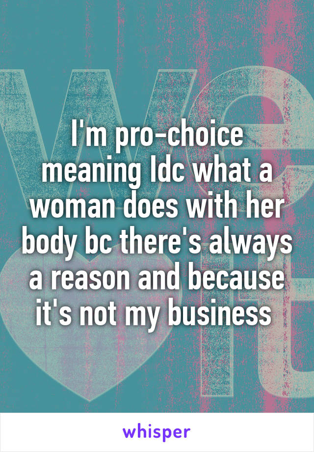 I'm pro-choice meaning Idc what a woman does with her body bc there's always a reason and because it's not my business