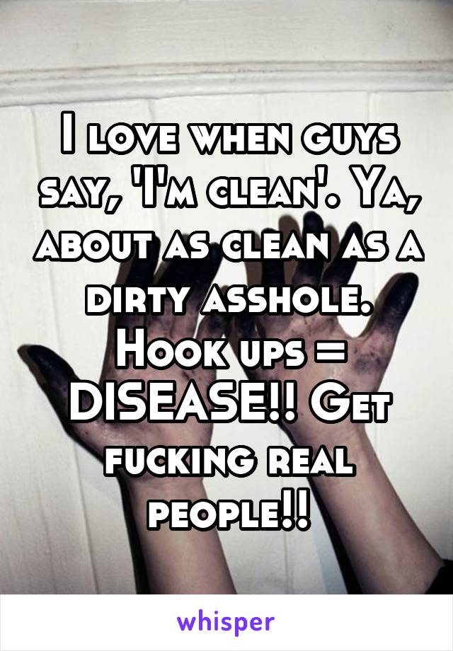 I love when guys say, 'I'm clean'. Ya, about as clean as a dirty asshole. Hook ups = DISEASE!! Get fucking real people!!