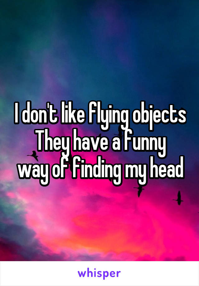 I don't like flying objects They have a funny way of finding my head