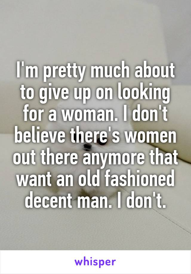 I'm pretty much about to give up on looking for a woman. I don't believe there's women out there anymore that want an old fashioned decent man. I don't.