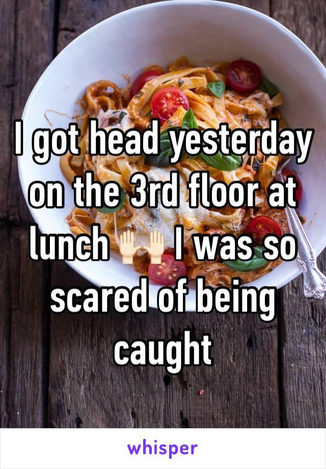 I got head yesterday on the 3rd floor at lunch 🙌🏻 I was so scared of being caught