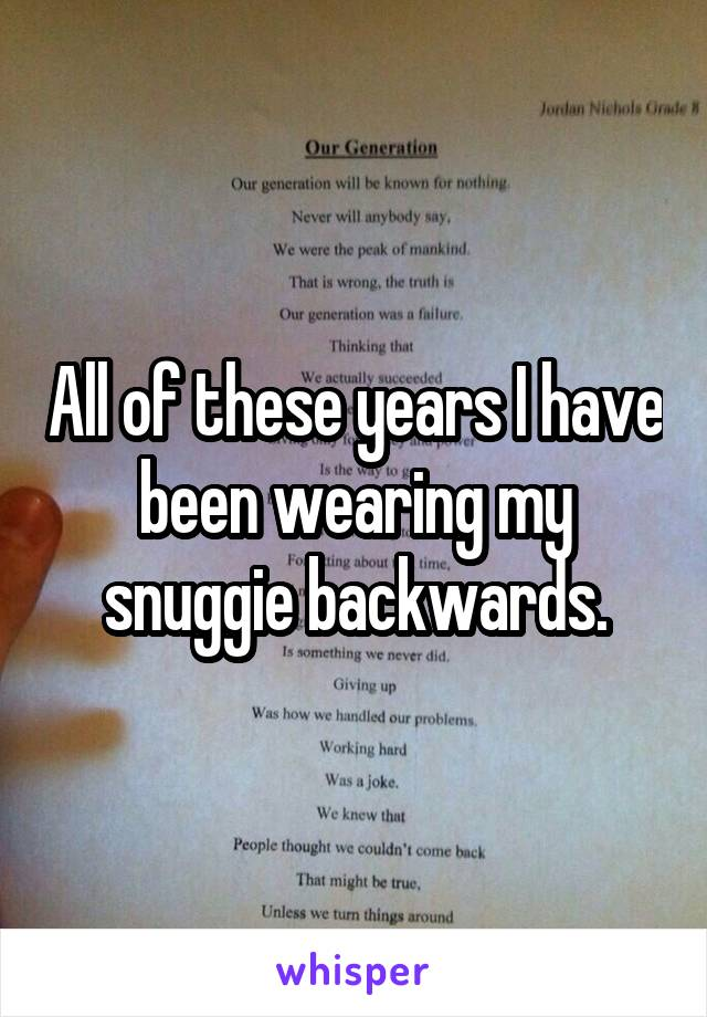 All of these years I have been wearing my snuggie backwards.