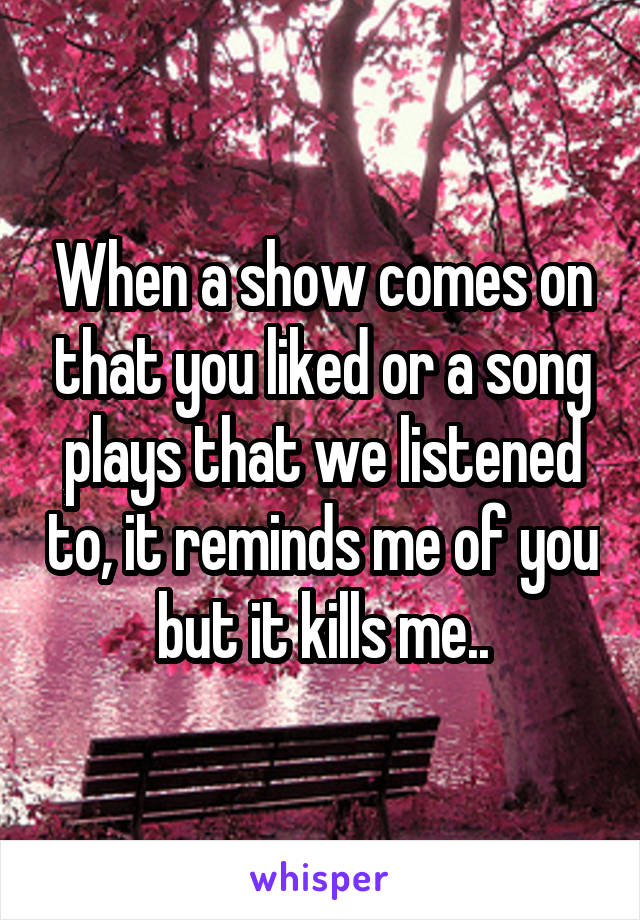When a show comes on that you liked or a song plays that we listened to, it reminds me of you but it kills me..