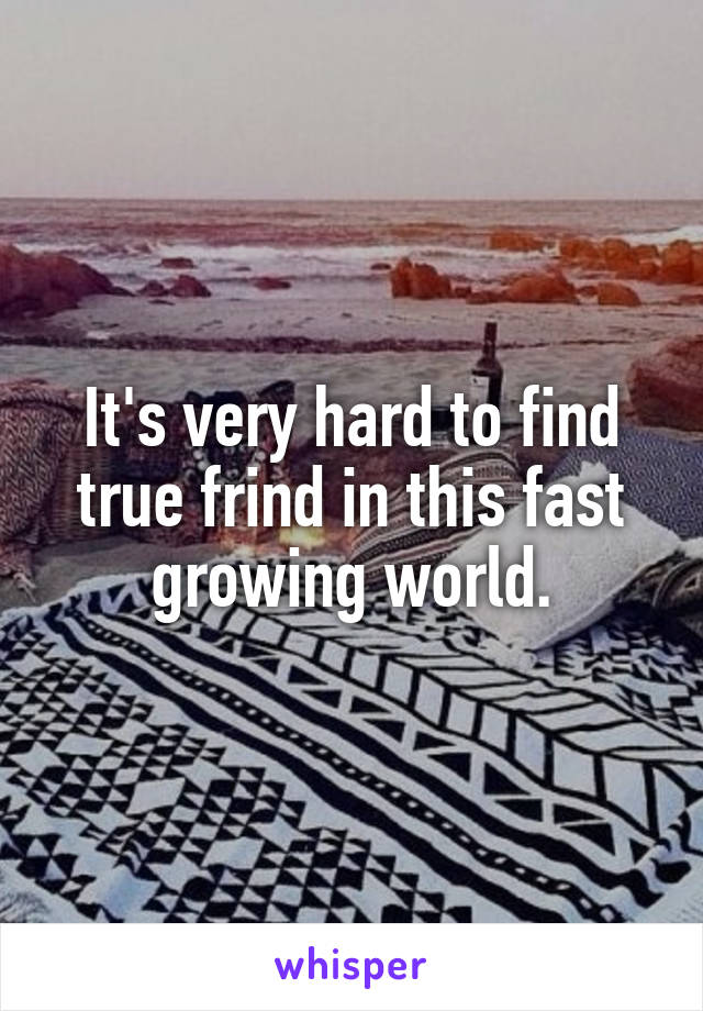It's very hard to find true frind in this fast growing world.