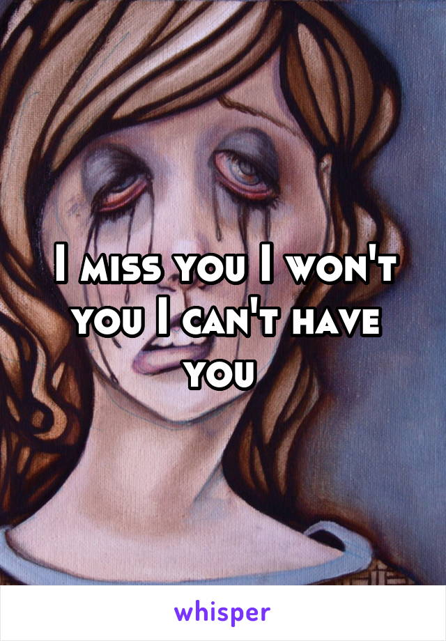 I miss you I won't you I can't have you