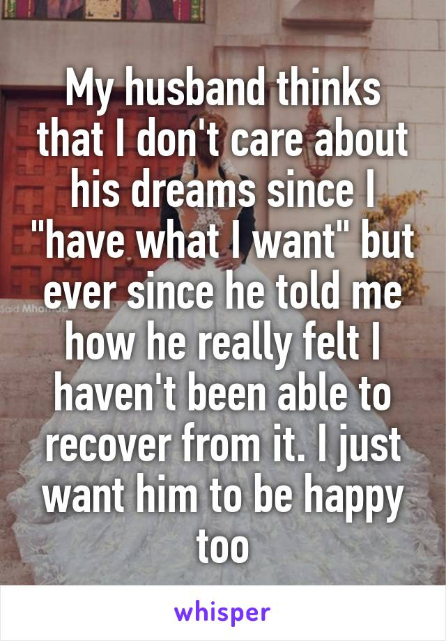 "My husband thinks that I don't care about his dreams since I ""have what I want"" but ever since he told me how he really felt I haven't been able to recover from it. I just want him to be happy too"