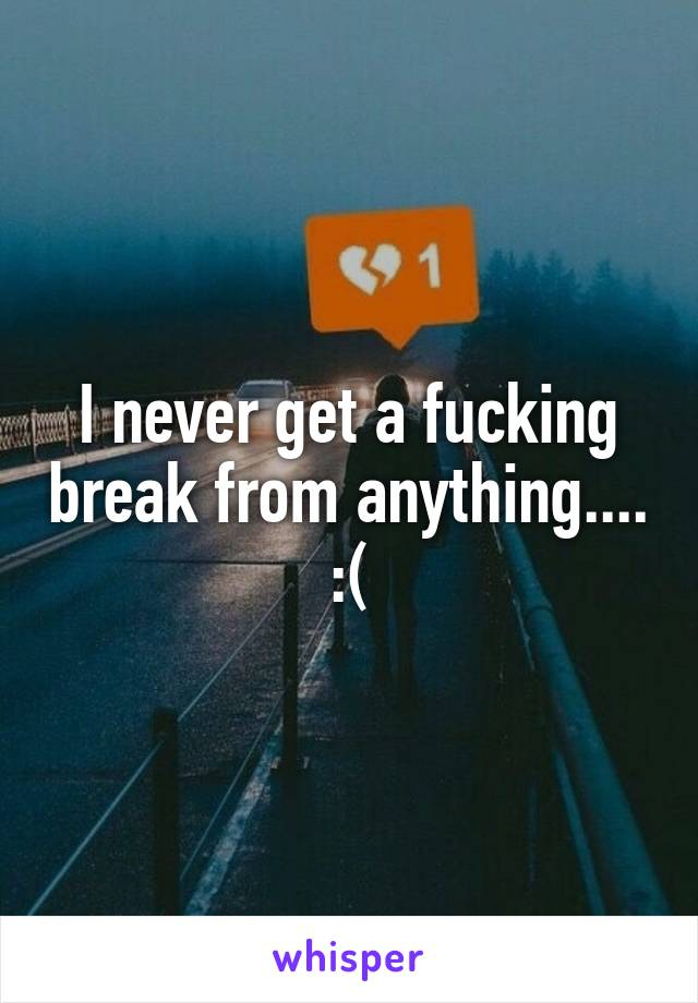 I never get a fucking break from anything.... :(