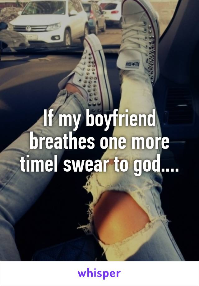 If my boyfriend breathes one more timeI swear to god....